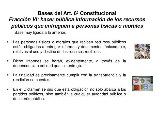 Bases del Art. 6º Constitucional Fracción VI: hacer pública información de los recursos públicos que entreguen a personas ...