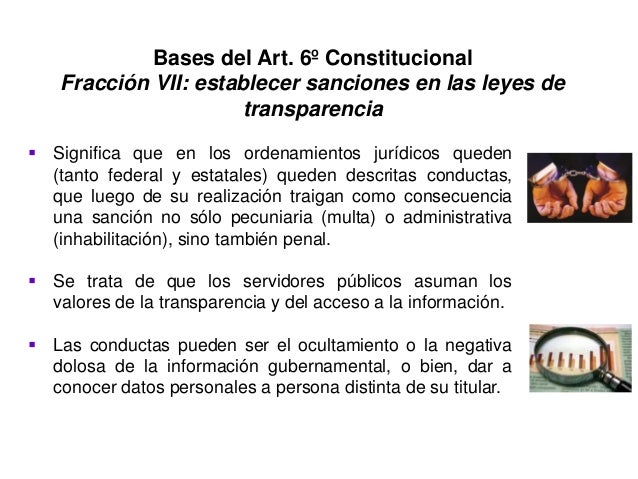 Bases del Art. 6º Constitucional Fracción VII: establecer sanciones en las leyes de transparencia  Significa que en los o...