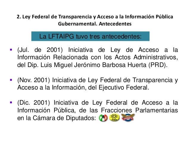 2. Ley Federal de Transparencia y Acceso a la Información Pública Gubernamental. Antecedentes  (Jul. de 2001) Iniciativa ...