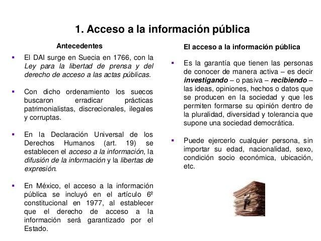 1. Acceso a la información pública  El DAI surge en Suecia en 1766, con la Ley para la libertad de prensa y del derecho d...