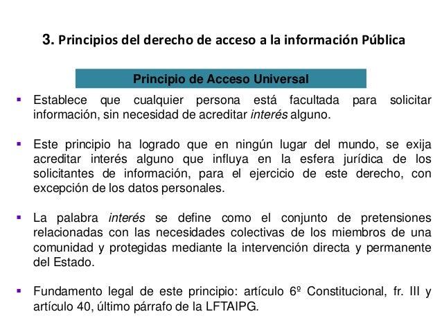 3. Principios del derecho de acceso a la información Pública Principio de Acceso Universal  Establece que cualquier perso...