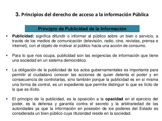 3. Principios del derecho de acceso a la información Pública Principio de Publicidad de la Información  Publicidad: signi...