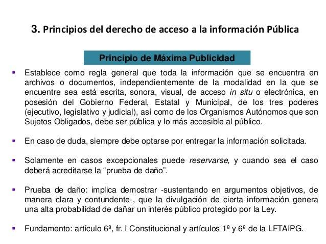3. Principios del derecho de acceso a la información Pública Principio de Máxima Publicidad  Establece como regla general...