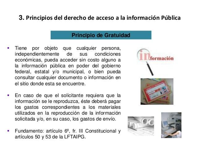 3. Principios del derecho de acceso a la información Pública Principio de Gratuidad  Tiene por objeto que cualquier perso...