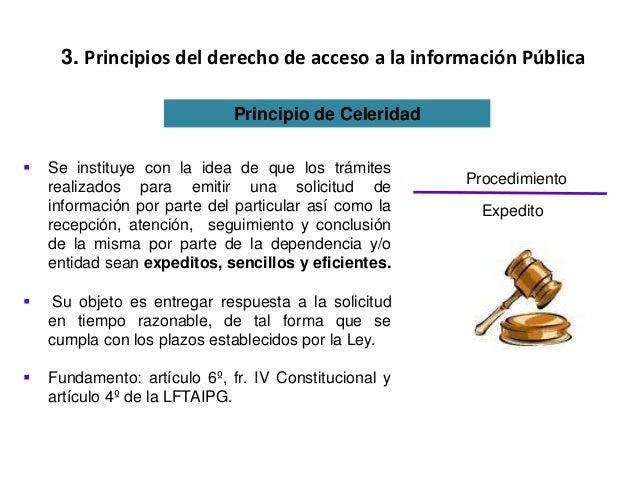 3. Principios del derecho de acceso a la información Pública Principio de Celeridad  Se instituye con la idea de que los ...