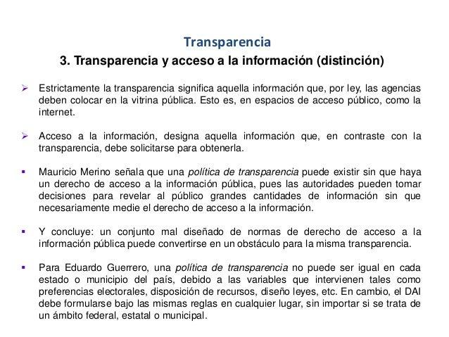 Transparencia 3. Transparencia y acceso a la información (distinción)  Estrictamente la transparencia significa aquella i...
