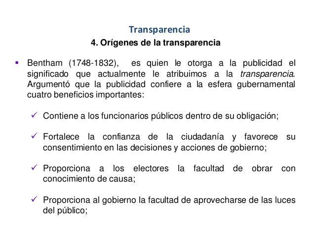 Transparencia 4. Orígenes de la transparencia  Bentham (1748-1832), es quien le otorga a la publicidad el significado que...