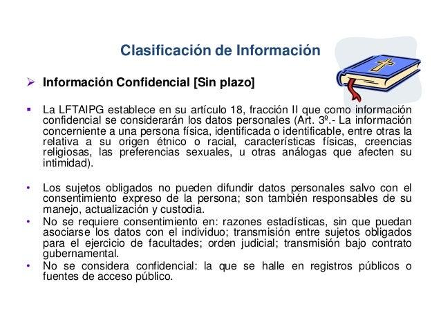 Clasificación de Información  Información Confidencial [Sin plazo]  La LFTAIPG establece en su artículo 18, fracción II ...