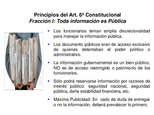 Principios del Art. 6º Constitucional Fracción I: Toda información es Pública  Los funcionarios tenían amplia discreciona...