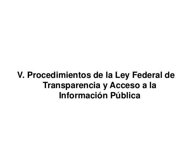 V. Procedimientos de la Ley Federal de Transparencia y Acceso a la Información Pública