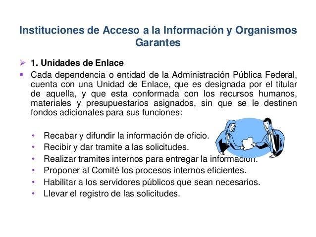  1. Unidades de Enlace  Cada dependencia o entidad de la Administración Pública Federal, cuenta con una Unidad de Enlace...