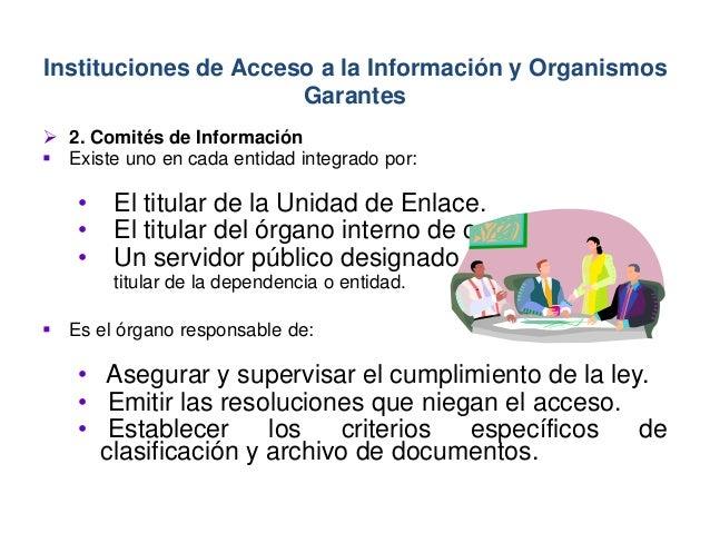  2. Comités de Información  Existe uno en cada entidad integrado por: • El titular de la Unidad de Enlace. • El titular ...