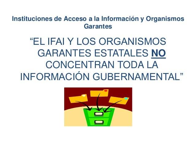"""""""EL IFAI Y LOS ORGANISMOS GARANTES ESTATALES NO CONCENTRAN TODA LA INFORMACIÓN GUBERNAMENTAL"""" Instituciones de Acceso a la..."""