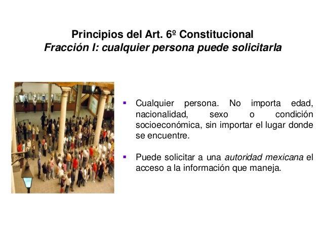 Principios del Art. 6º Constitucional Fracción I: cualquier persona puede solicitarla  Cualquier persona. No importa edad...