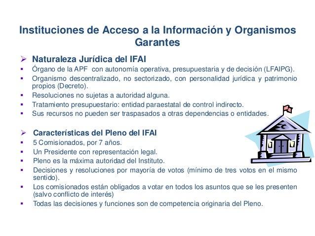  Naturaleza Jurídica del IFAI  Órgano de la APF con autonomía operativa, presupuestaria y de decisión (LFAIPG).  Organi...