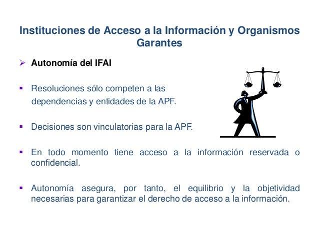  Autonomía del IFAI  Resoluciones sólo competen a las dependencias y entidades de la APF.  Decisiones son vinculatorias...