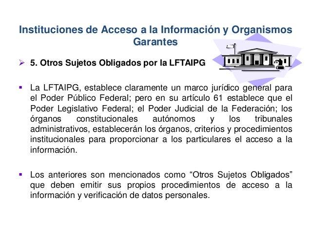  5. Otros Sujetos Obligados por la LFTAIPG  La LFTAIPG, establece claramente un marco jurídico general para el Poder Púb...