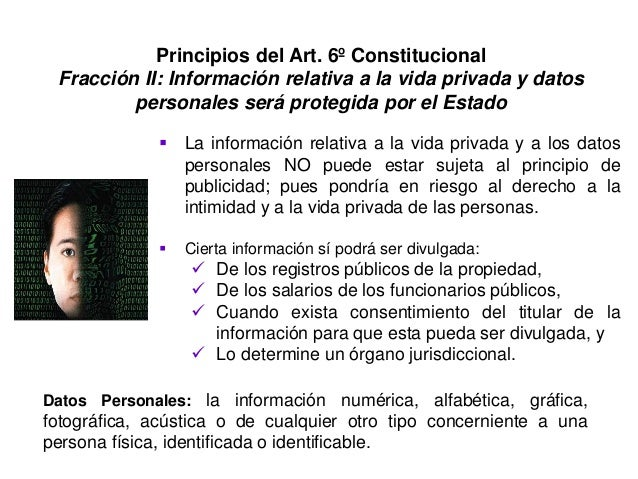 Principios del Art. 6º Constitucional Fracción II: Información relativa a la vida privada y datos personales será protegid...