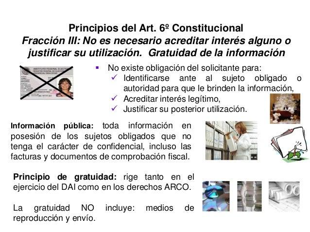 Principios del Art. 6º Constitucional Fracción III: No es necesario acreditar interés alguno o justificar su utilización. ...