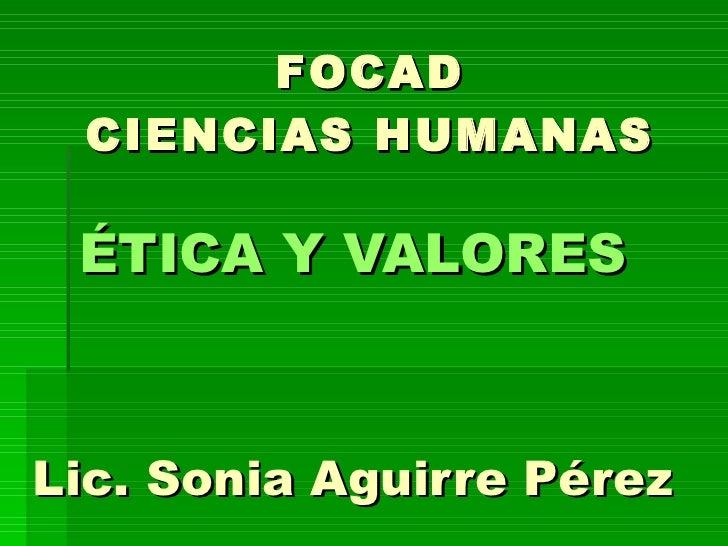 FOCAD CIENCIAS HUMANAS <ul><li>ÉTICA Y VALORES   </li></ul><ul><li>Lic. Sonia Aguirre Pérez </li></ul>