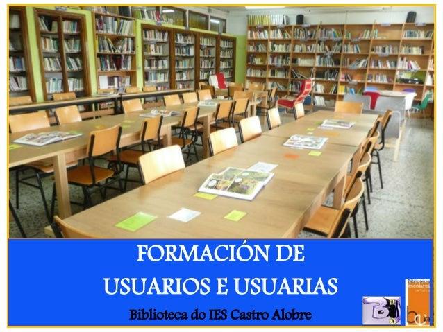 FORMACIÓN DE USUARIOS E USUARIAS Biblioteca do IES Castro Alobre