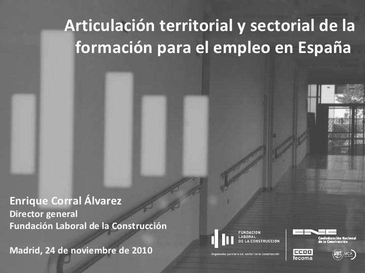 Enrique Corral Álvarez Director general Fundación Laboral de la Construcción Madrid, 24 de noviembre de 2010 Articulación ...