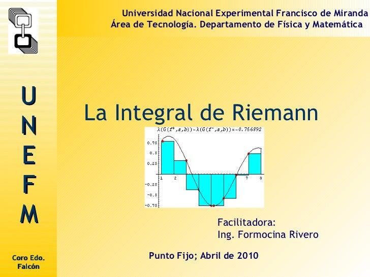 La Integral de Riemann  Facilitadora: Ing. Formocina Rivero  Punto Fijo; Abril de 2010 Universidad Nacional Experimental F...