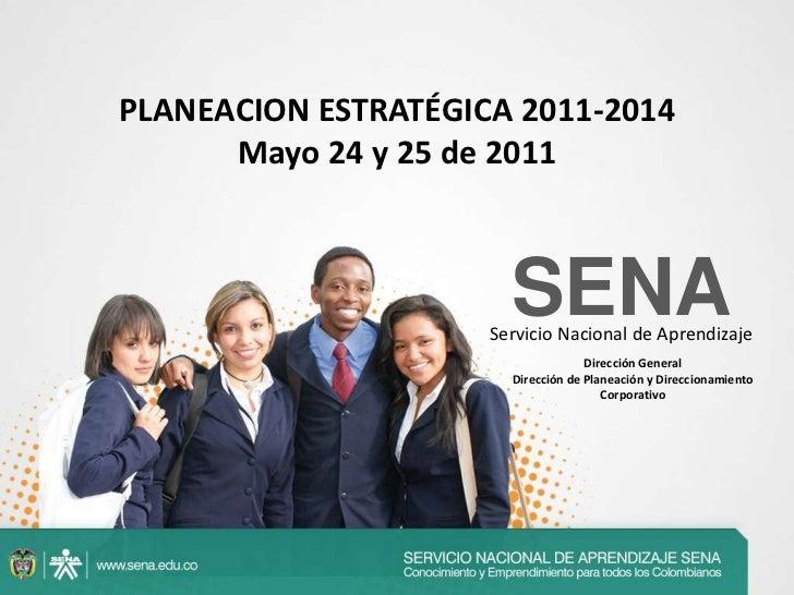 PLANEACION ESTRATÉGICA 2011-2014Mayo 24 y 25 de 2011<br />SENAServicio Nacional de Aprendizaje<br />Dirección General<br /...