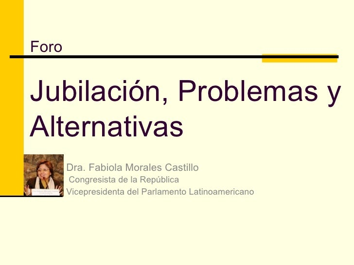 Foro Jubilación, Problemas y Alternativas Dra. Fabiola Morales Castillo Congresista de la República Vicepresidenta del Par...