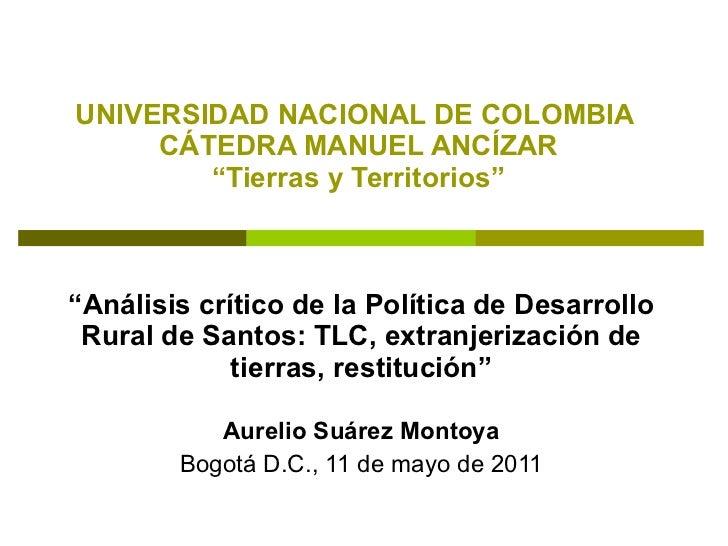 """UNIVERSIDAD NACIONAL DE COLOMBIA  CÁTEDRA MANUEL ANCÍZAR """"Tierras y Territorios""""   """" Análisis crítico de la Política de De..."""