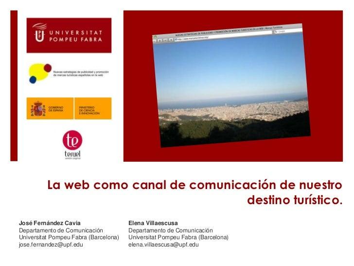 La web como canal de comunicación de nuestro destino turístico.<br />José Fernández Cavia <br />Departamento de Comunicaci...