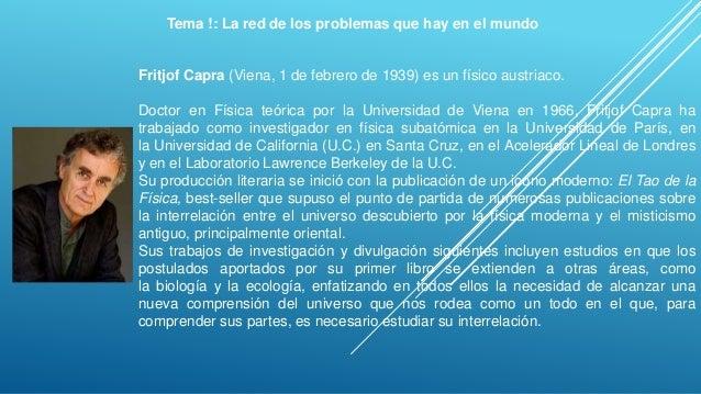 Tema !: La red de los problemas que hay en el mundo Fritjof Capra (Viena, 1 de febrero de 1939) es un físico austriaco. Do...