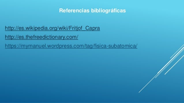 Referencias bibliográficas http://es.wikipedia.org/wiki/Fritjof_Capra http://es.thefreedictionary.com/ https://mymanuel.wo...