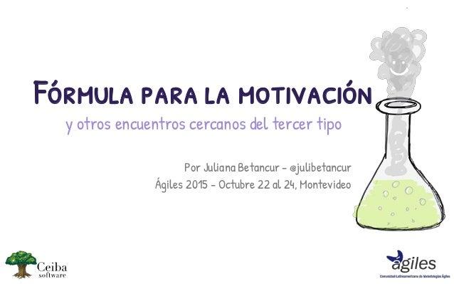 Por Juliana Betancur - @julibetancur Ágiles 2015 - Octubre 22 al 24, Montevideo Fórmula para la motivación y otros encuent...