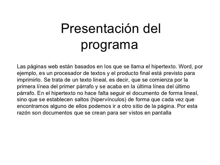 Presentación del programa   Las páginas web están basados en los que se llama el hipertexto. Word, por ejemplo, es un proc...