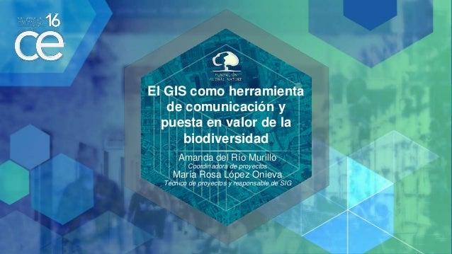 El GIS como herramienta de comunicación y puesta en valor de la biodiversidad Amanda del Río Murillo Coordinadora de proye...