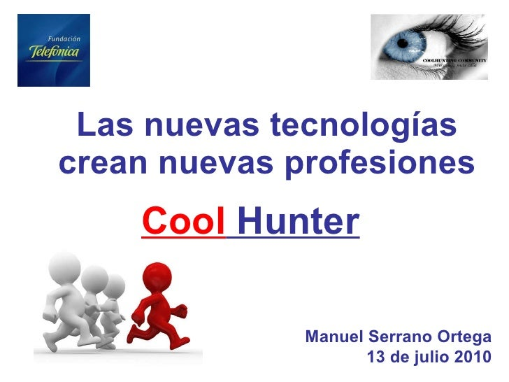 Las nuevas tecnologías crean nuevas profesiones Manuel Serrano Ortega 13 de julio 2010 Cool  Hunter