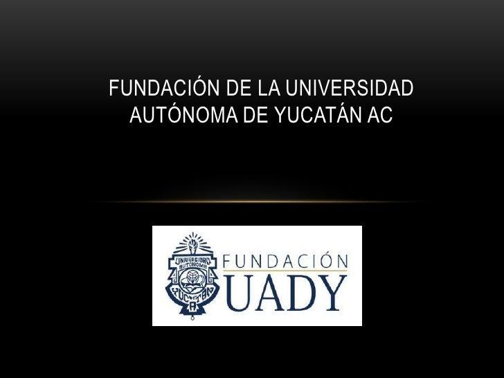 FUNDACIÓN DE LA UNIVERSIDAD  AUTÓNOMA DE YUCATÁN AC