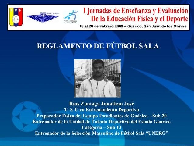 REGLAMENTO DE FÚTBOL SALA Rios Zuniaga Jonathan José T. S. U en Entrenamiento Deportivo Preparador Físico del Equipo Estud...