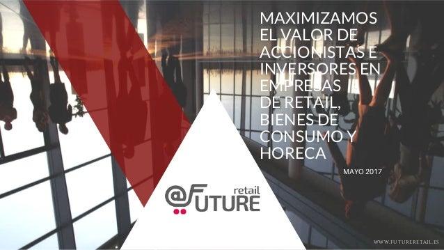 MAXIMIZAMOS EL VALOR DE ACCIONISTAS E INVERSORES EN EMPRESAS DE RETAIL, BIENES DE CONSUMO Y HORECA MAYO 2017 WWW.FUTURERET...