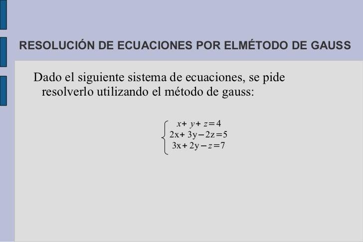 RESOLUCIÓN DE ECUACIONES POR ELMÉTODO DE GAUSS  Dado el siguiente sistema de ecuaciones, se pide   resolverlo utilizando e...