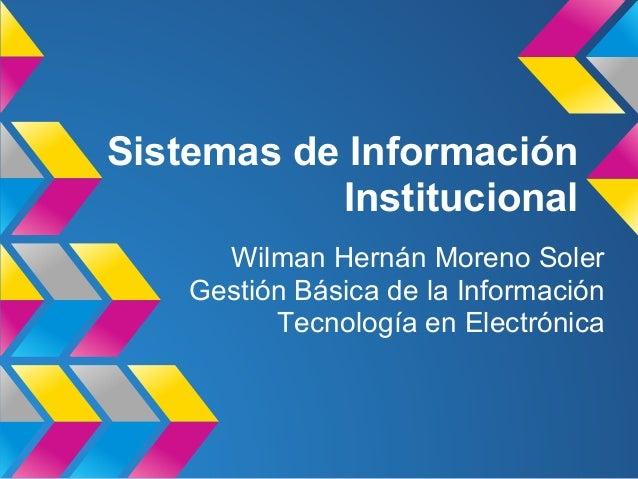 Sistemas de Información Institucional Wilman Hernán Moreno Soler Gestión Básica de la Información Tecnología en Electrónica