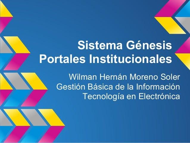 Sistema Génesis Portales Institucionales Wilman Hernán Moreno Soler Gestión Básica de la Información Tecnología en Electró...