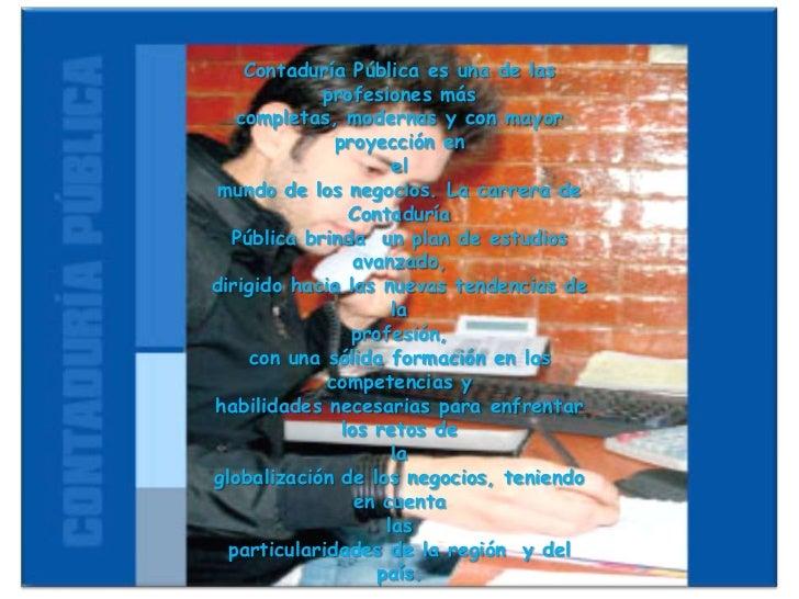 Contaduría Pública es una de las profesiones más <br />completas, modernas y con mayor proyección en <br />el <br />mundo ...