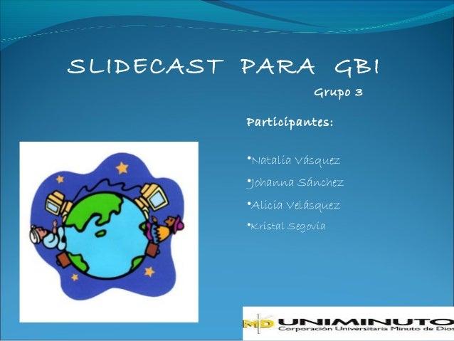 SLIDECAST PARA GBI                       Grupo 3          Participantes:          •Natalia Vásquez          •Johanna Sánch...