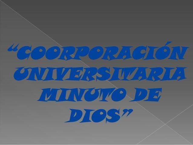 """""""COORPORACIÓN UNIVERSITARIA   MINUTO DE     DIOS"""""""