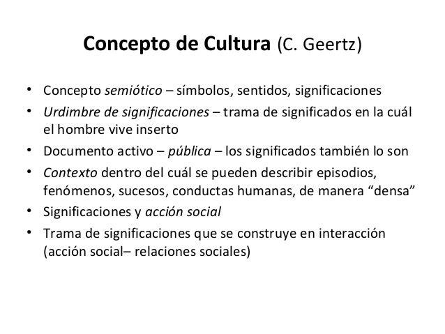 Concepto de Cultura (C. Geertz)• Concepto semiótico – símbolos, sentidos, significaciones• Urdimbre de significaciones – t...