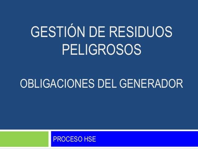 GESTIÓN DE RESIDUOS     PELIGROSOSOBLIGACIONES DEL GENERADOR     PROCESO HSE