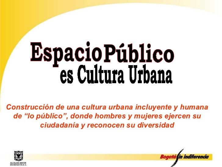 """Espacio Público es Cultura Urbana Construcción de una cultura urbana incluyente y humana de """"lo público"""", donde hombres y ..."""