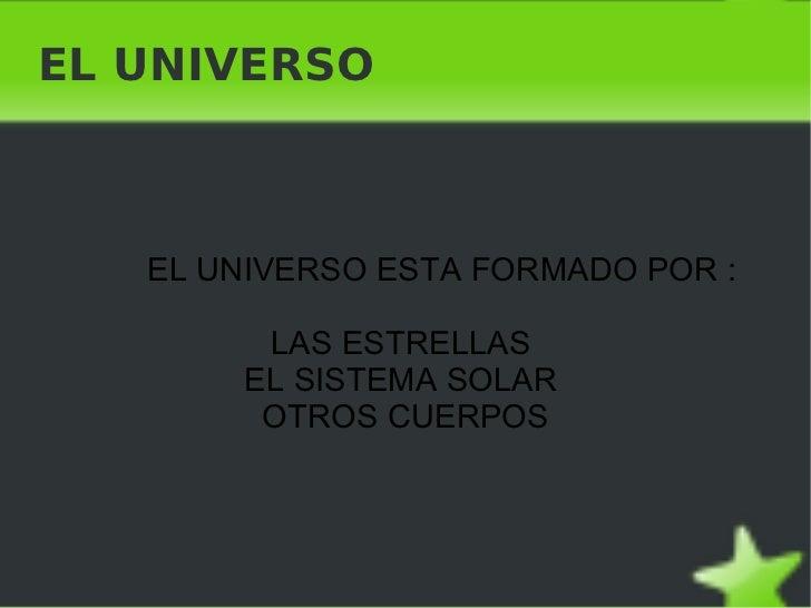 EL UNIVERSO    EL UNIVERSO ESTA FORMADO POR :         LAS ESTRELLAS        EL SISTEMA SOLAR         OTROS CUERPOS        ...